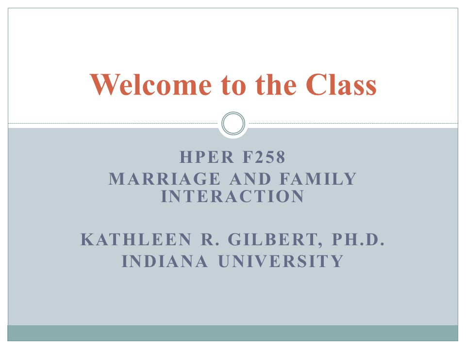 HPER F258 MARRIAGE AND FAMILY INTERACTION KATHLEEN R. GILBERT, PH.D. INDIANA UNIVERSITY Welcome to the Class