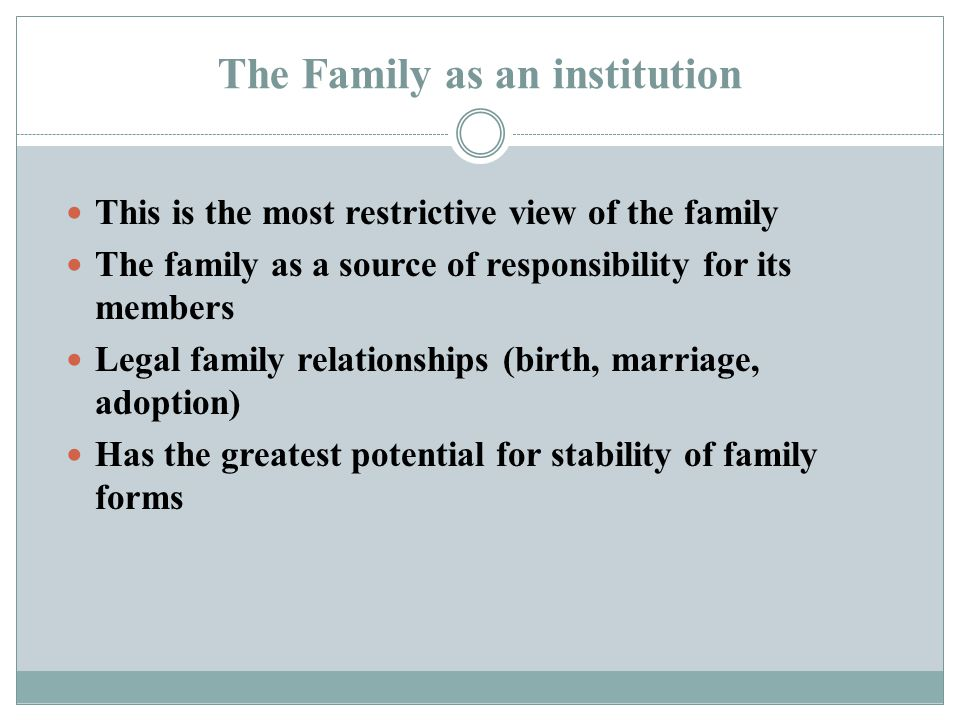 The Family as an institution This is the most restrictive view of the family The family as a source of responsibility for its members Legal family rel