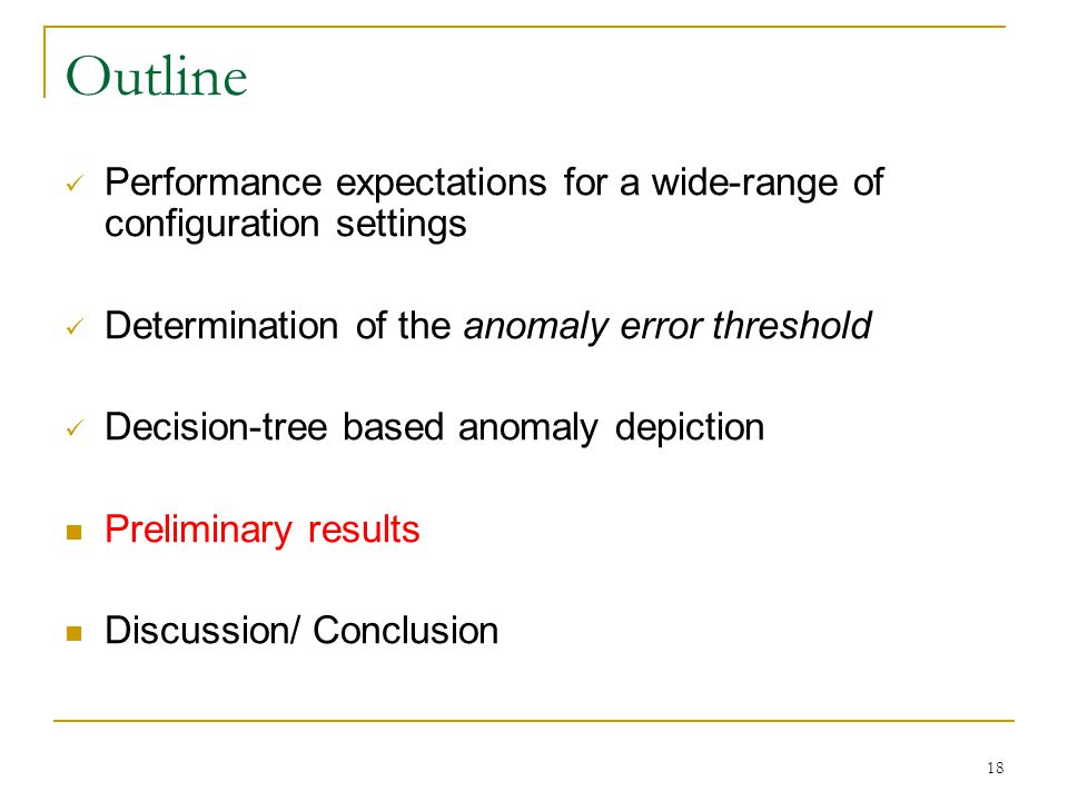 18 Outline Performance expectations for a wide-range of configuration settings Determination of the anomaly error threshold Decision-tree based anomaly depiction Preliminary results Discussion/ Conclusion