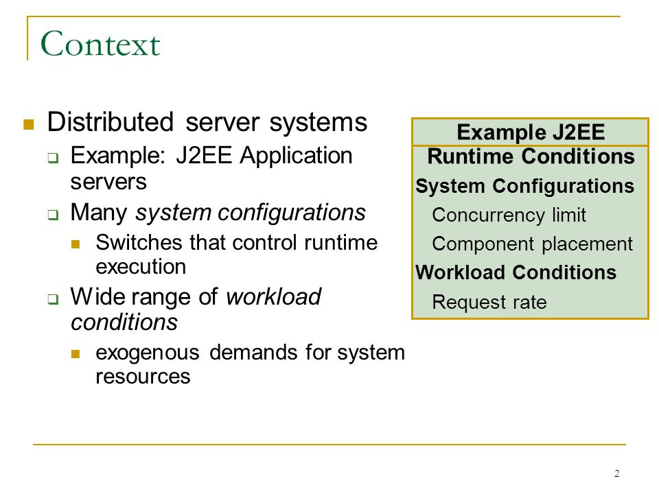 2 Context Distributed server systems  Example: J2EE Application servers  Many system configurations Switches that control runtime execution  Wide range of workload conditions exogenous demands for system resources Example J2EE Runtime Conditions System Configurations Concurrency limit Component placement Workload Conditions Request rate