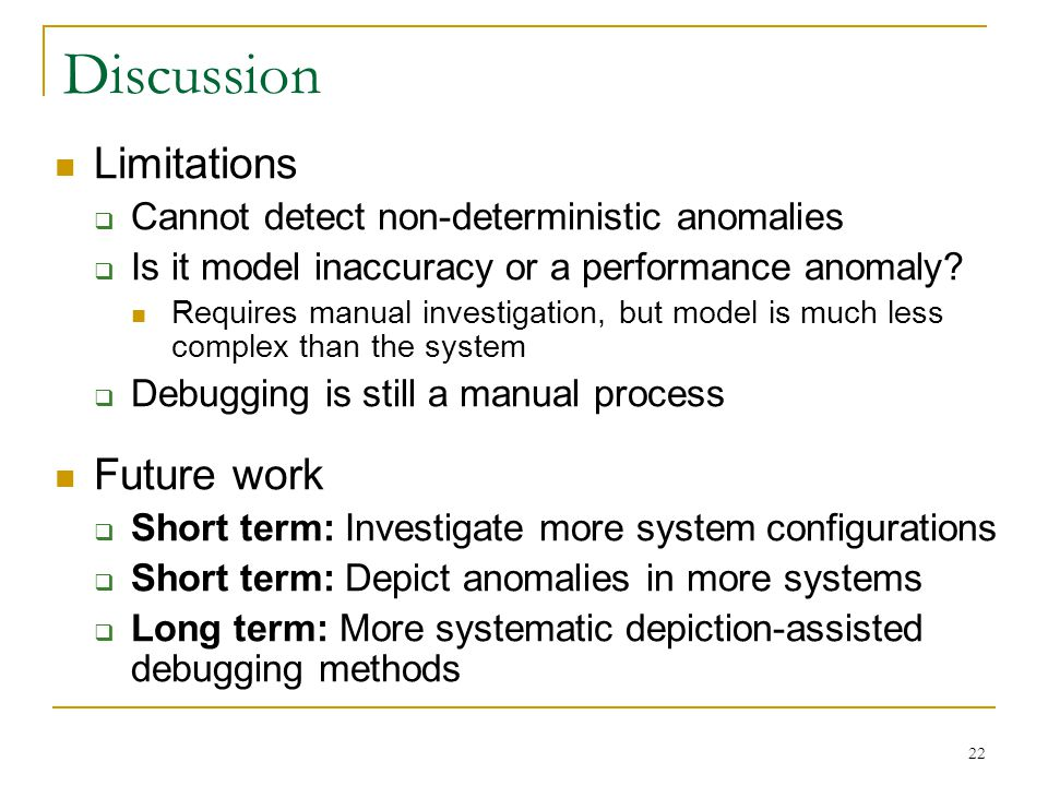 22 Discussion Limitations  Cannot detect non-deterministic anomalies  Is it model inaccuracy or a performance anomaly.