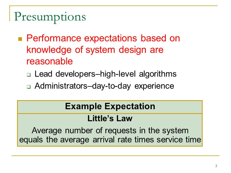 3 Presumptions Performance expectations based on knowledge of system design are reasonable  Lead developers–high-level algorithms  Administrators–day-to-day experience Example Expectation Little's Law Average number of requests in the system equals the average arrival rate times service time