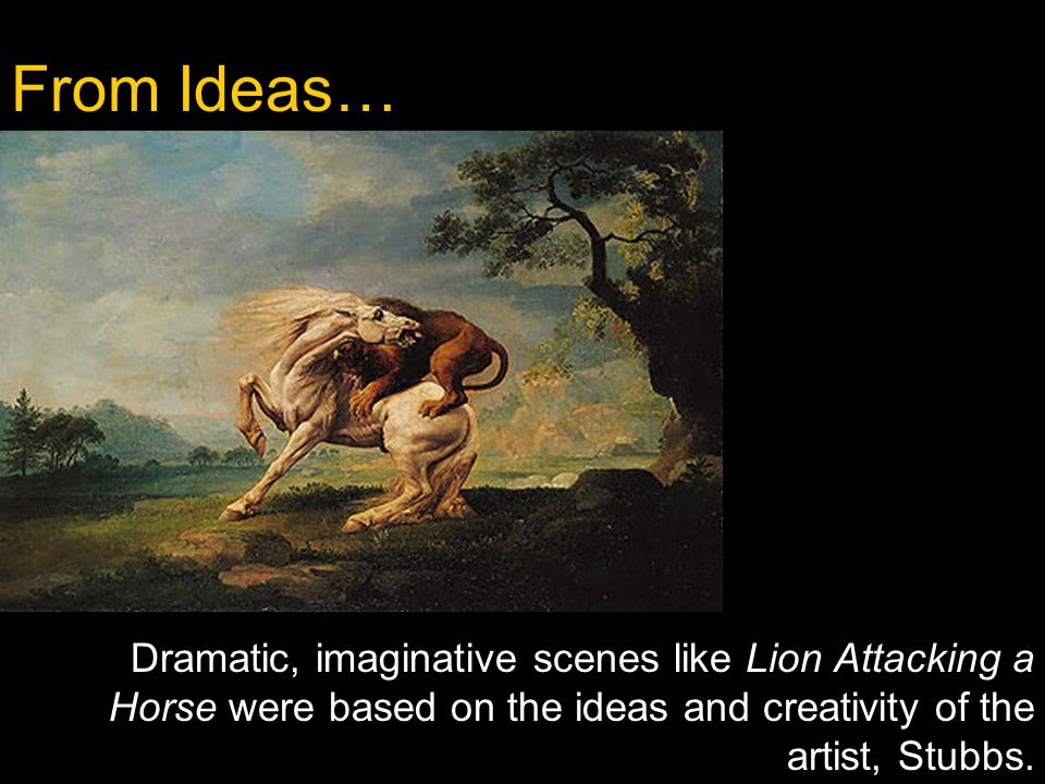From Ideas… Dramatic, imaginative scenes like Lion Attacking a Horse were based on the ideas and creativity of the artist, Stubbs.