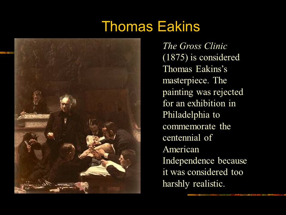 Thomas Eakins The Gross Clinic (1875) is considered Thomas Eakins's masterpiece. The painting was rejected for an exhibition in Philadelphia to commem