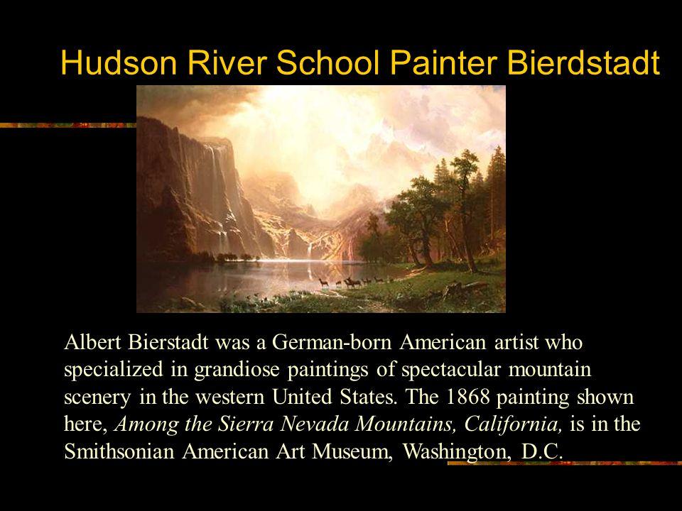 Hudson River School Painter Bierdstadt Albert Bierstadt was a German-born American artist who specialized in grandiose paintings of spectacular mounta