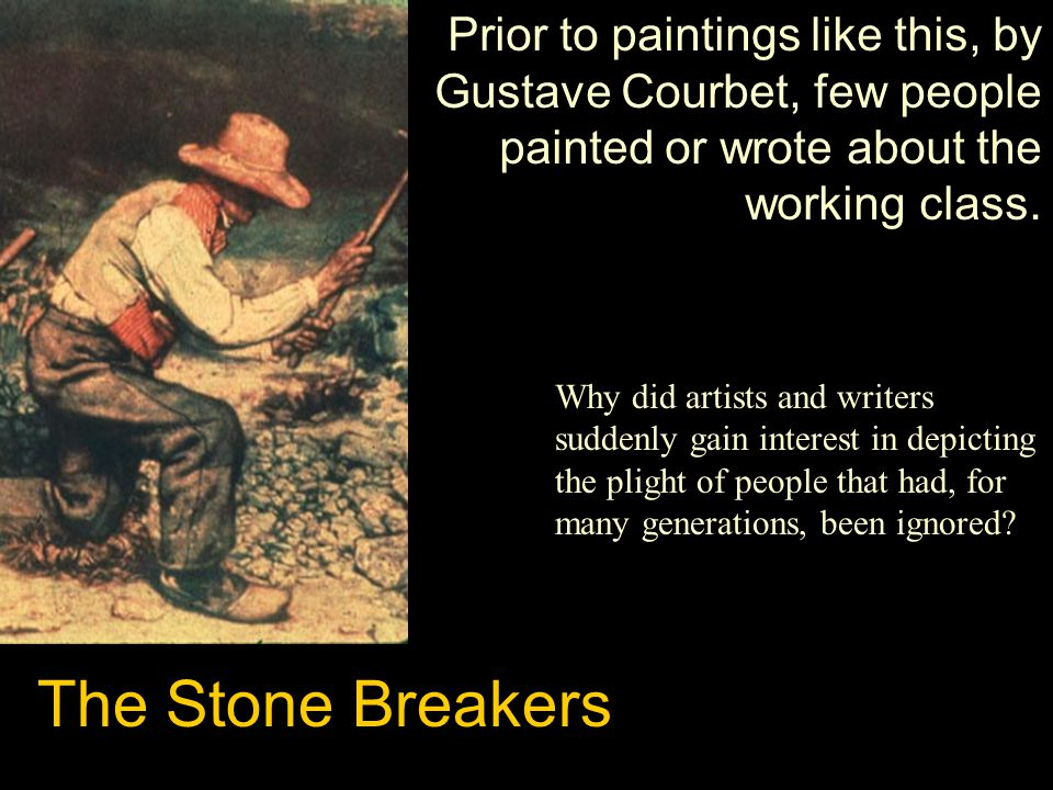 The Stone Breakers Prior to paintings like this, by Gustave Courbet, few people painted or wrote about the working class. Why did artists and writers