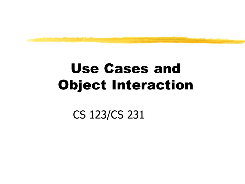 Use Cases and Object Interaction CS 123/CS 231