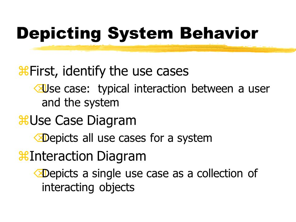 Depicting System Behavior zFirst, identify the use cases ÕUse case: typical interaction between a user and the system zUse Case Diagram ÕDepicts all use cases for a system zInteraction Diagram ÕDepicts a single use case as a collection of interacting objects