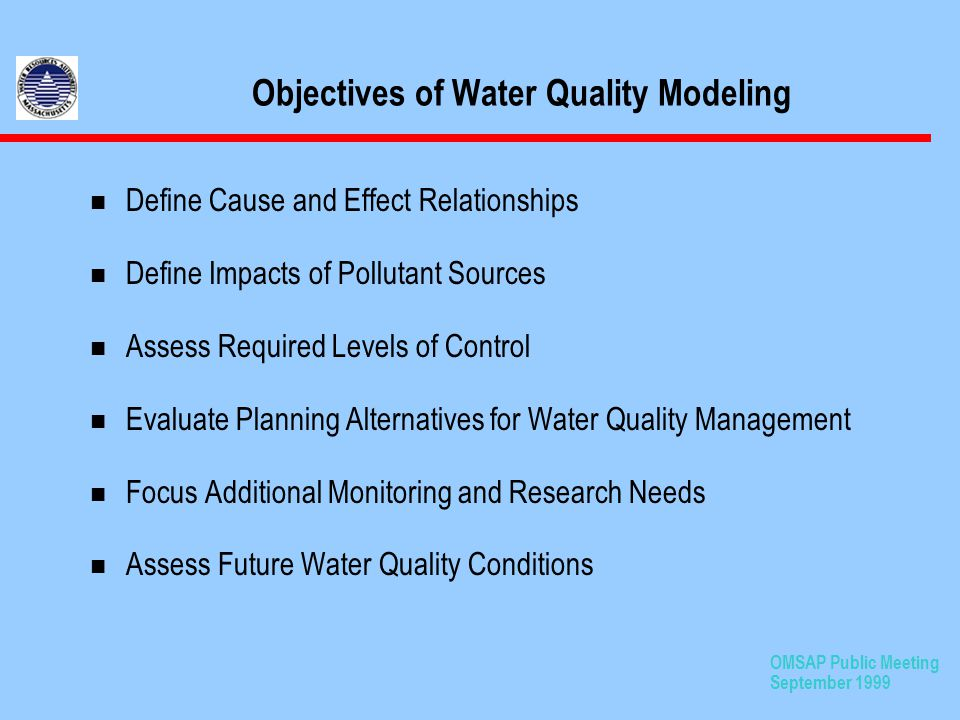 OMSAP Public Meeting September 1999 Objectives of Water Quality Modeling n Define Cause and Effect Relationships n Define Impacts of Pollutant Sources n Assess Required Levels of Control n Evaluate Planning Alternatives for Water Quality Management n Focus Additional Monitoring and Research Needs n Assess Future Water Quality Conditions