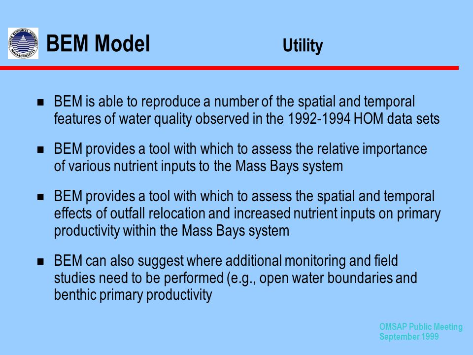 OMSAP Public Meeting September 1999 n BEM is able to reproduce a number of the spatial and temporal features of water quality observed in the 1992-1994 HOM data sets n BEM provides a tool with which to assess the relative importance of various nutrient inputs to the Mass Bays system n BEM provides a tool with which to assess the spatial and temporal effects of outfall relocation and increased nutrient inputs on primary productivity within the Mass Bays system n BEM can also suggest where additional monitoring and field studies need to be performed (e.g., open water boundaries and benthic primary productivity BEM Model Utility