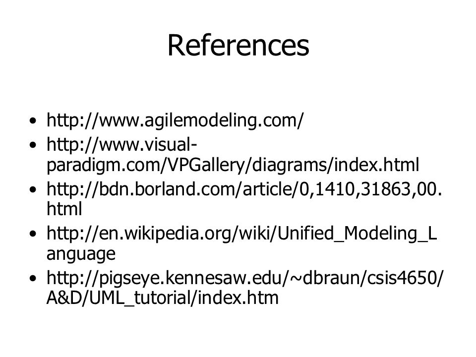 References http://www.agilemodeling.com/ http://www.visual- paradigm.com/VPGallery/diagrams/index.html http://bdn.borland.com/article/0,1410,31863,00.