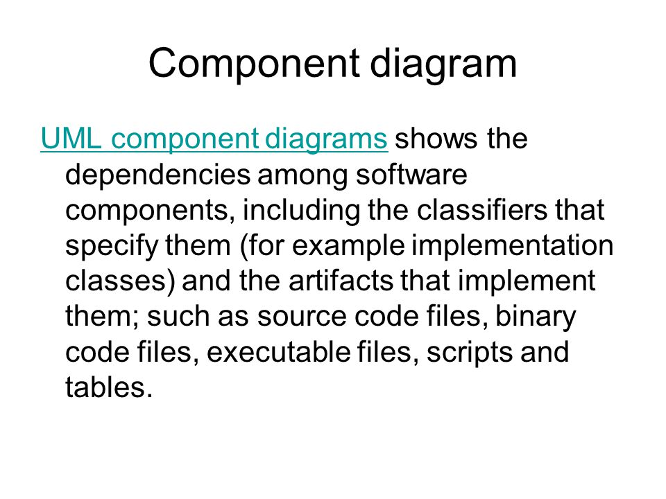Component diagram UML component diagramsUML component diagrams shows the dependencies among software components, including the classifiers that specify them (for example implementation classes) and the artifacts that implement them; such as source code files, binary code files, executable files, scripts and tables.