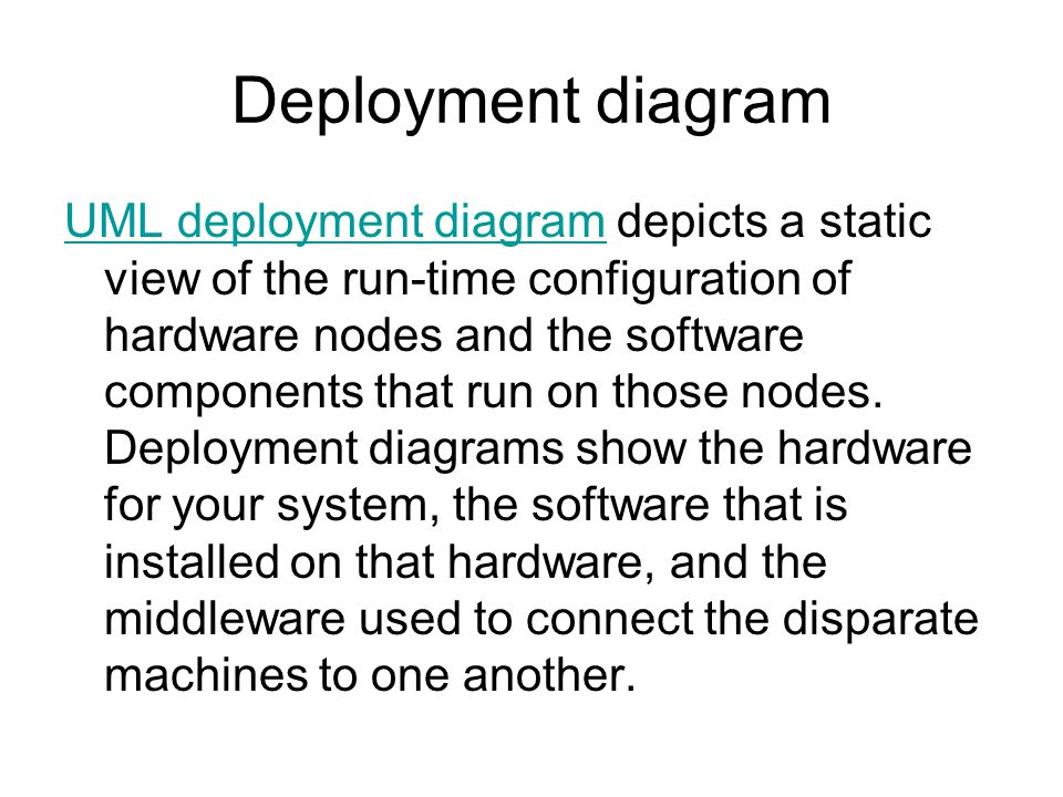 Deployment diagram UML deployment diagramUML deployment diagram depicts a static view of the run-time configuration of hardware nodes and the software