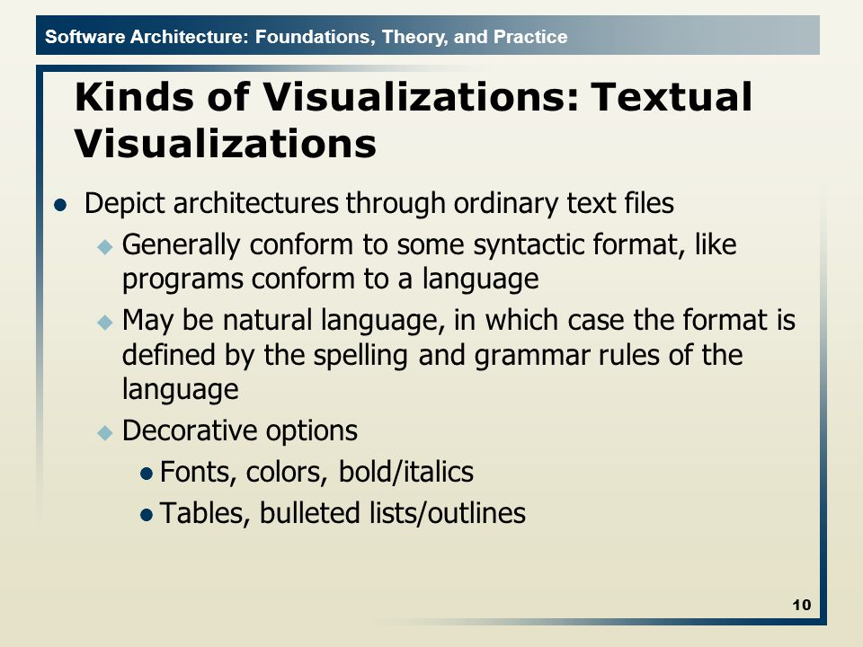 Software Architecture: Foundations, Theory, and Practice Kinds of Visualizations: Textual Visualizations Depict architectures through ordinary text files u Generally conform to some syntactic format, like programs conform to a language u May be natural language, in which case the format is defined by the spelling and grammar rules of the language u Decorative options Fonts, colors, bold/italics Tables, bulleted lists/outlines 10