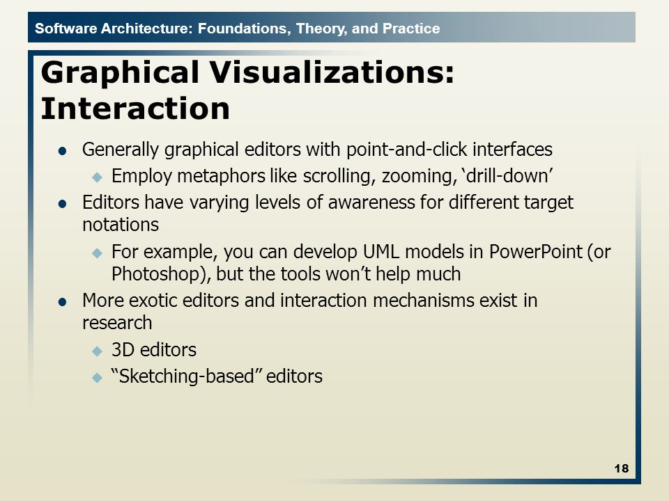 Software Architecture: Foundations, Theory, and Practice Graphical Visualizations: Interaction Generally graphical editors with point-and-click interfaces u Employ metaphors like scrolling, zooming, 'drill-down' Editors have varying levels of awareness for different target notations u For example, you can develop UML models in PowerPoint (or Photoshop), but the tools won't help much More exotic editors and interaction mechanisms exist in research u 3D editors u Sketching-based editors 18