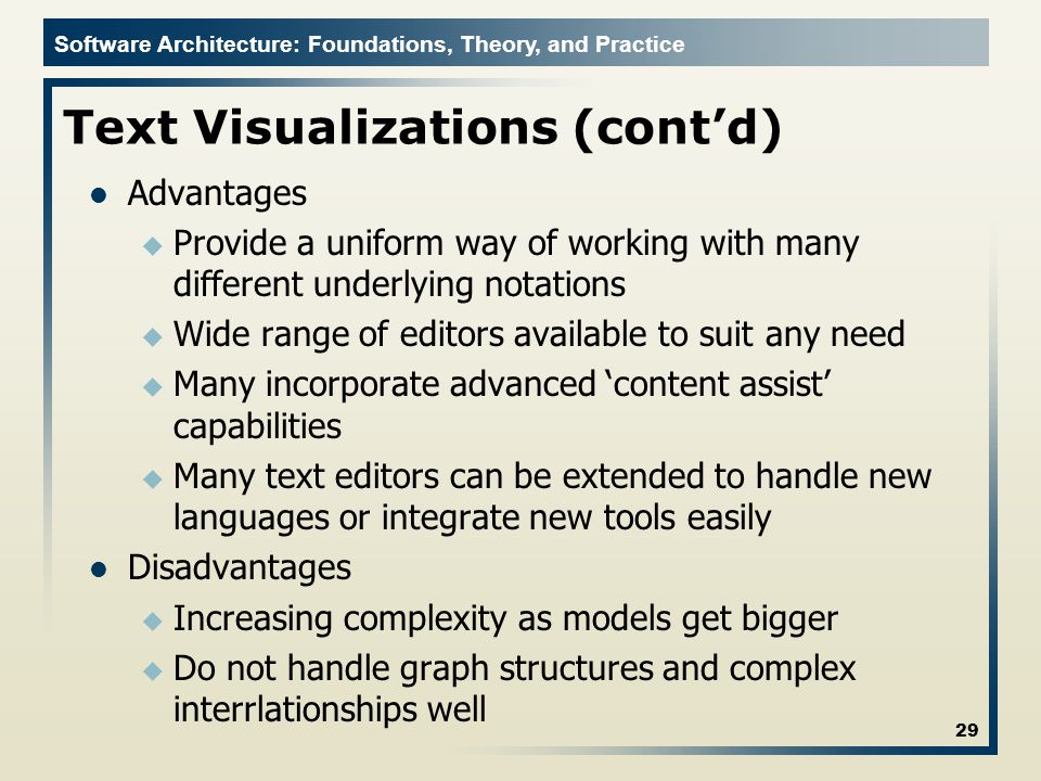Software Architecture: Foundations, Theory, and Practice Text Visualizations (cont'd) Advantages u Provide a uniform way of working with many different underlying notations u Wide range of editors available to suit any need u Many incorporate advanced 'content assist' capabilities u Many text editors can be extended to handle new languages or integrate new tools easily Disadvantages u Increasing complexity as models get bigger u Do not handle graph structures and complex interrlationships well 29