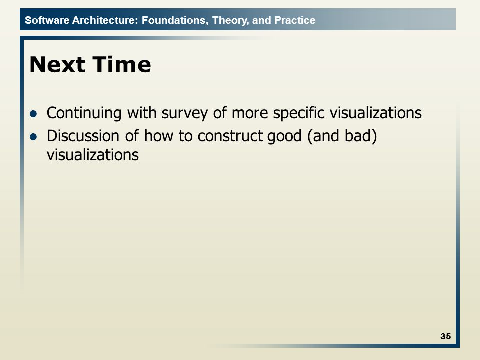 Software Architecture: Foundations, Theory, and Practice Next Time Continuing with survey of more specific visualizations Discussion of how to construct good (and bad) visualizations 35