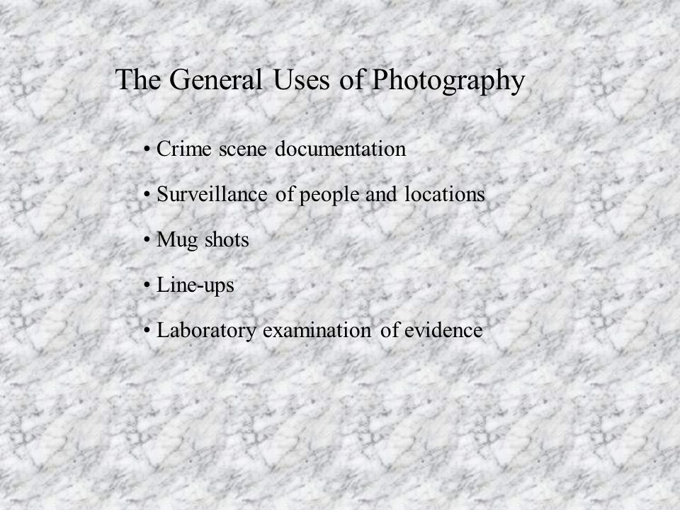 The General Uses of Photography Crime scene documentation Surveillance of people and locations Mug shots Line-ups Laboratory examination of evidence