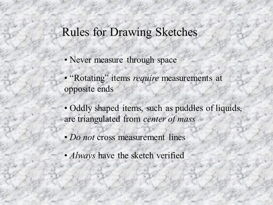 Rules for Drawing Sketches Never measure through space Rotating items require measurements at opposite ends Oddly shaped items, such as puddles of liquids, are triangulated from center of mass Do not cross measurement lines Always have the sketch verified