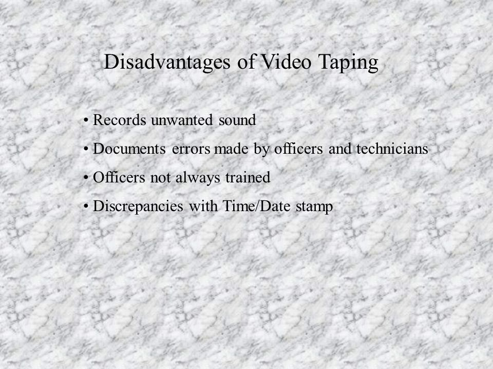 Disadvantages of Video Taping Records unwanted sound Documents errors made by officers and technicians Officers not always trained Discrepancies with Time/Date stamp