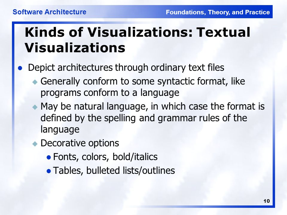 Foundations, Theory, and Practice Software Architecture 10 Kinds of Visualizations: Textual Visualizations Depict architectures through ordinary text files u Generally conform to some syntactic format, like programs conform to a language u May be natural language, in which case the format is defined by the spelling and grammar rules of the language u Decorative options Fonts, colors, bold/italics Tables, bulleted lists/outlines