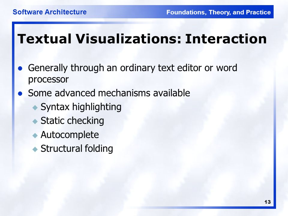 Foundations, Theory, and Practice Software Architecture 13 Textual Visualizations: Interaction Generally through an ordinary text editor or word processor Some advanced mechanisms available u Syntax highlighting u Static checking u Autocomplete u Structural folding