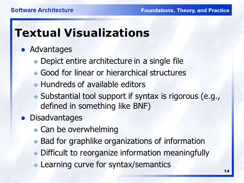 Foundations, Theory, and Practice Software Architecture 14 Textual Visualizations Advantages u Depict entire architecture in a single file u Good for linear or hierarchical structures u Hundreds of available editors u Substantial tool support if syntax is rigorous (e.g., defined in something like BNF) Disadvantages u Can be overwhelming u Bad for graphlike organizations of information u Difficult to reorganize information meaningfully u Learning curve for syntax/semantics