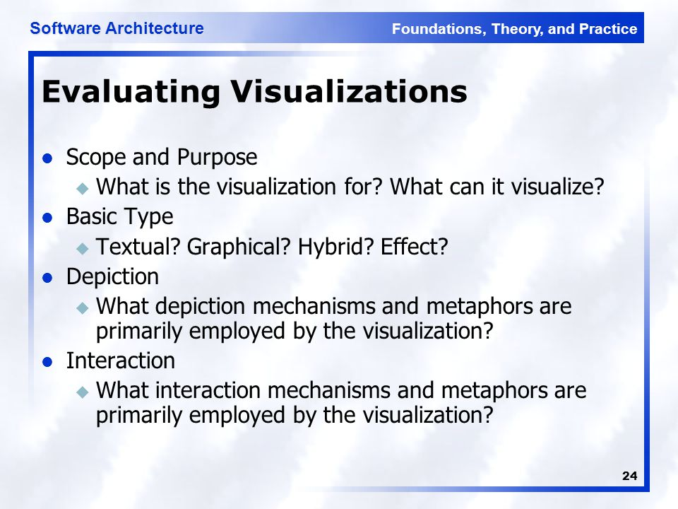 Foundations, Theory, and Practice Software Architecture 24 Evaluating Visualizations Scope and Purpose u What is the visualization for? What can it vi