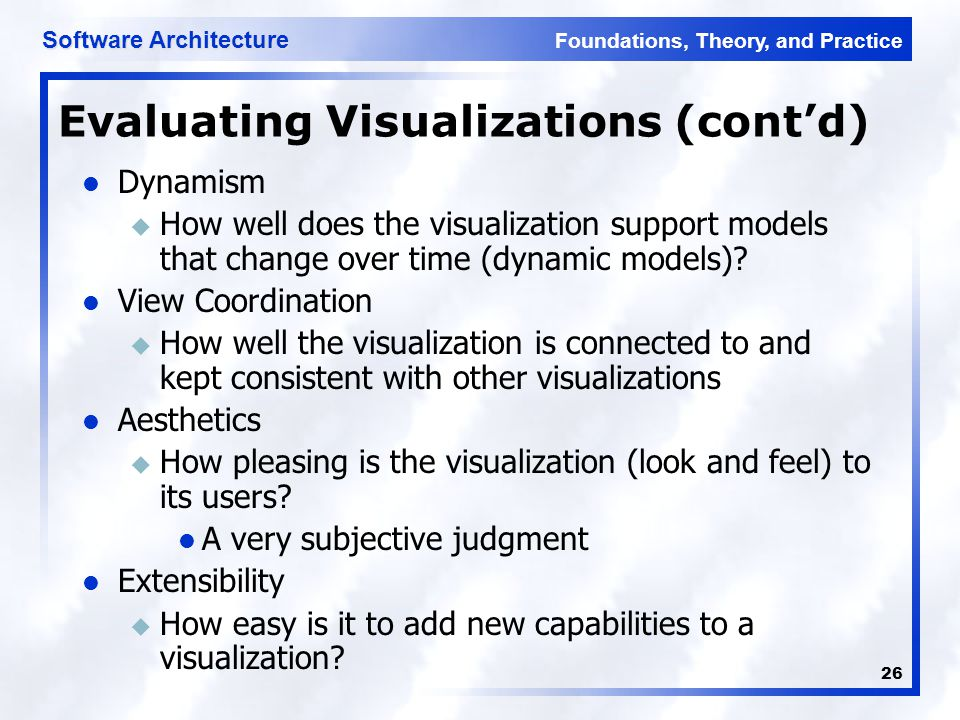 Foundations, Theory, and Practice Software Architecture 26 Evaluating Visualizations (cont'd) Dynamism u How well does the visualization support models that change over time (dynamic models).
