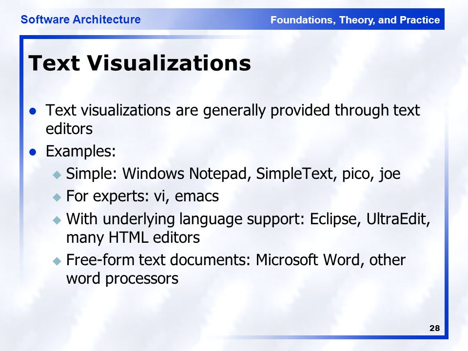 Foundations, Theory, and Practice Software Architecture 28 Text Visualizations Text visualizations are generally provided through text editors Examples: u Simple: Windows Notepad, SimpleText, pico, joe u For experts: vi, emacs u With underlying language support: Eclipse, UltraEdit, many HTML editors u Free-form text documents: Microsoft Word, other word processors
