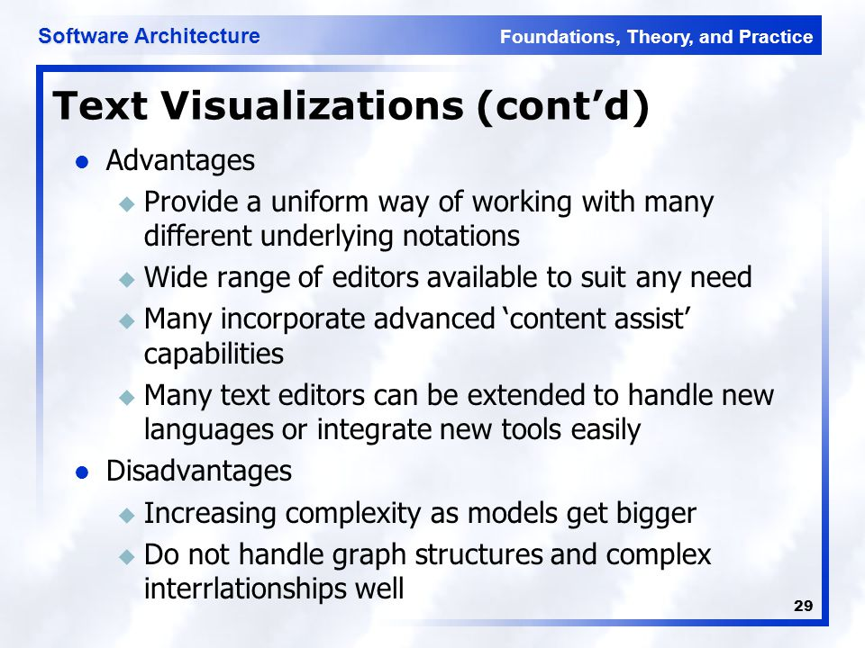 Foundations, Theory, and Practice Software Architecture 29 Text Visualizations (cont'd) Advantages u Provide a uniform way of working with many different underlying notations u Wide range of editors available to suit any need u Many incorporate advanced 'content assist' capabilities u Many text editors can be extended to handle new languages or integrate new tools easily Disadvantages u Increasing complexity as models get bigger u Do not handle graph structures and complex interrlationships well