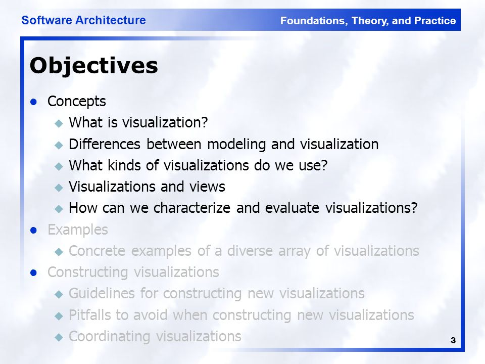 Foundations, Theory, and Practice Software Architecture 3 Objectives Concepts u What is visualization? u Differences between modeling and visualizatio