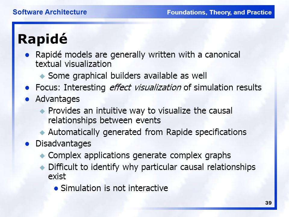 Foundations, Theory, and Practice Software Architecture 39 Rapidé Rapidé models are generally written with a canonical textual visualization u Some graphical builders available as well Focus: Interesting effect visualization of simulation results Advantages u Provides an intuitive way to visualize the causal relationships between events u Automatically generated from Rapide specifications Disadvantages u Complex applications generate complex graphs u Difficult to identify why particular causal relationships exist Simulation is not interactive