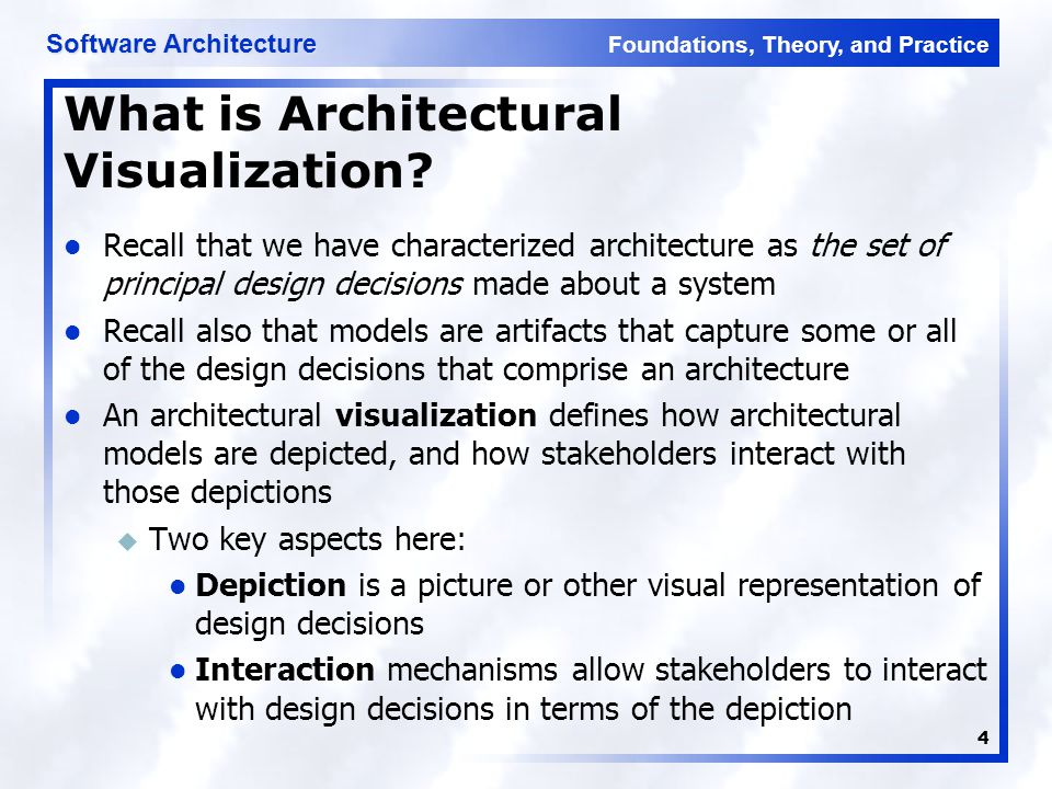 Foundations, Theory, and Practice Software Architecture 55 New Visualizations: Guidelines Borrow elements from similar visualizations u Leverages existing stakeholder knowledge u Improves comprehensibility Be consistent among visualizations u Don't conflict with existing visualizations without a good reason (e.g., developing a domain-specific visualization where the concepts and metaphors are completely different) Give meaning to each visual aspect of elements u Parsimony is more important than aesthetics u Corollary: avoid having non-explicit meaning encoded in visualizations