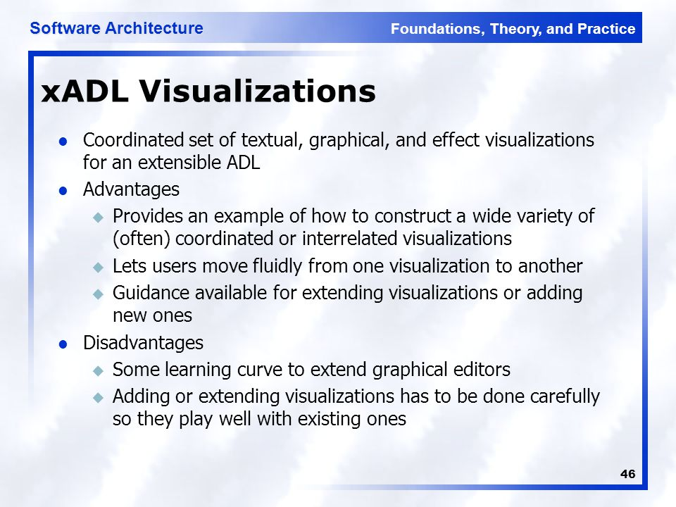 Foundations, Theory, and Practice Software Architecture 46 xADL Visualizations Coordinated set of textual, graphical, and effect visualizations for an extensible ADL Advantages u Provides an example of how to construct a wide variety of (often) coordinated or interrelated visualizations u Lets users move fluidly from one visualization to another u Guidance available for extending visualizations or adding new ones Disadvantages u Some learning curve to extend graphical editors u Adding or extending visualizations has to be done carefully so they play well with existing ones