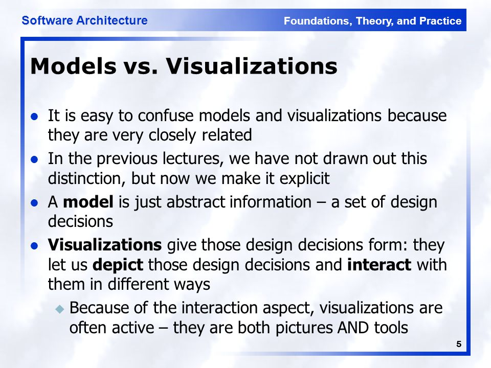 Foundations, Theory, and Practice Software Architecture 5 Models vs. Visualizations It is easy to confuse models and visualizations because they are v