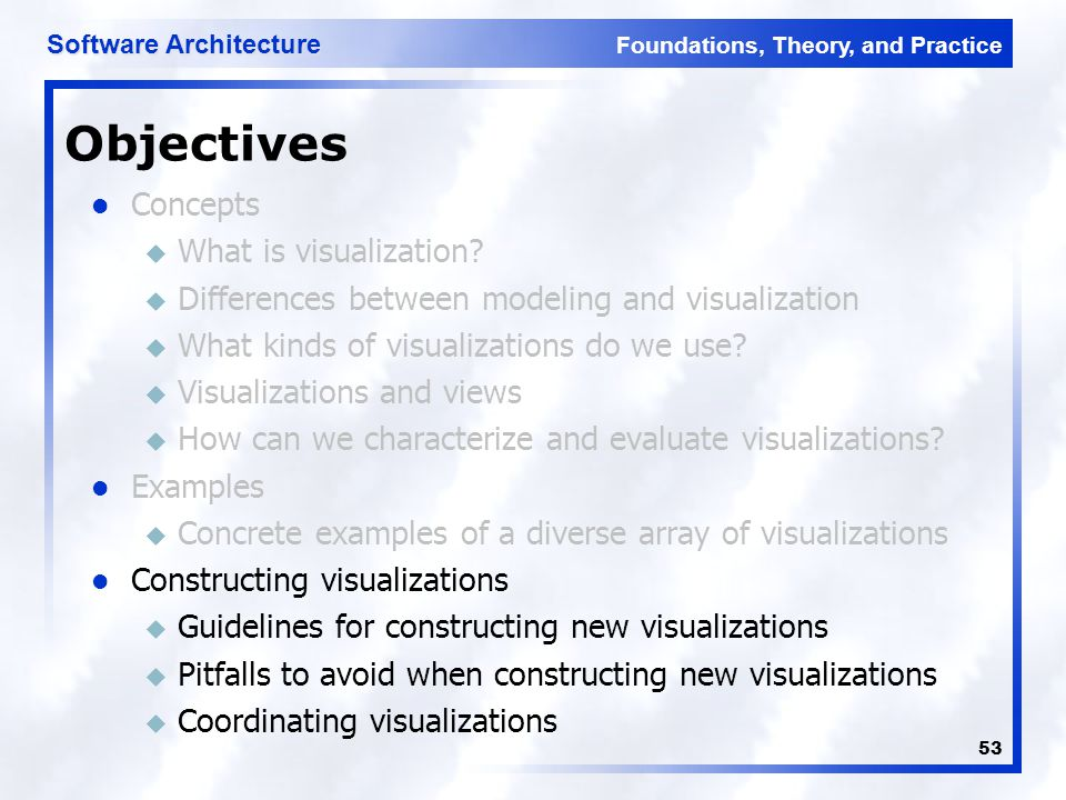 Foundations, Theory, and Practice Software Architecture 53 Concepts u What is visualization? u Differences between modeling and visualization u What k