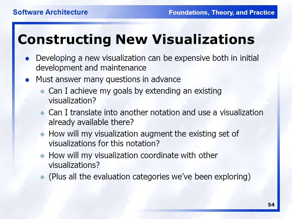 Foundations, Theory, and Practice Software Architecture 54 Constructing New Visualizations Developing a new visualization can be expensive both in initial development and maintenance Must answer many questions in advance u Can I achieve my goals by extending an existing visualization.