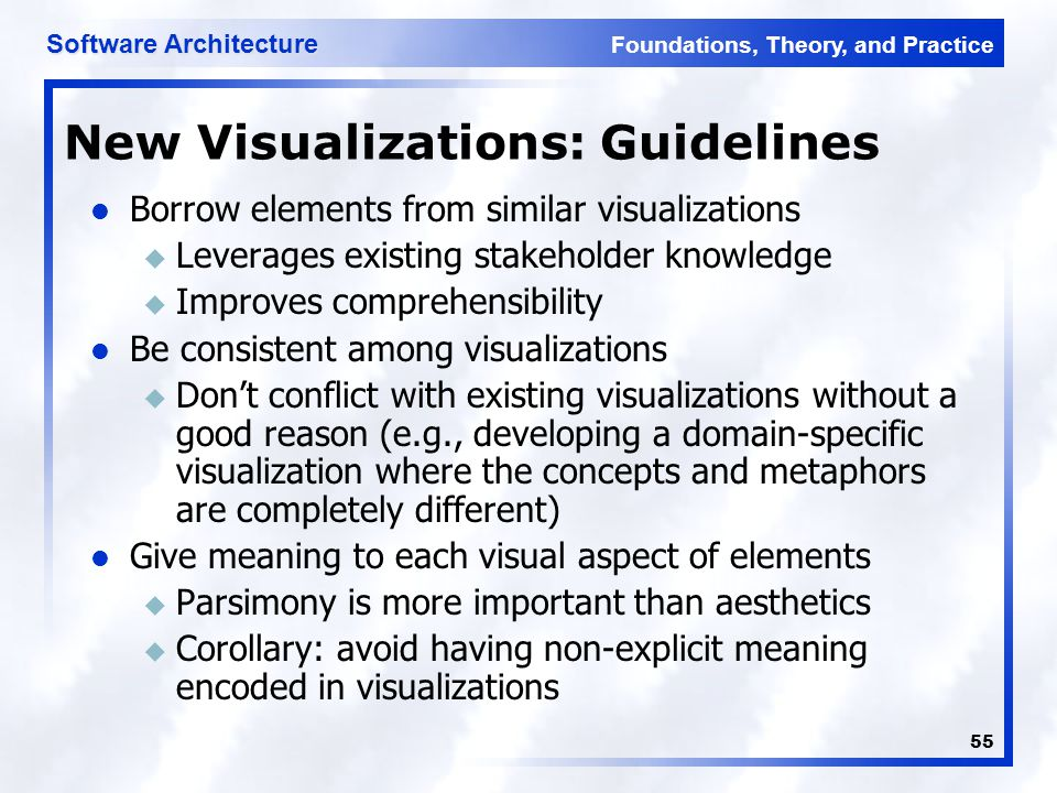 Foundations, Theory, and Practice Software Architecture 55 New Visualizations: Guidelines Borrow elements from similar visualizations u Leverages exis