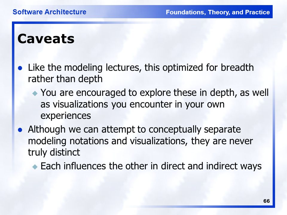 Foundations, Theory, and Practice Software Architecture 66 Caveats Like the modeling lectures, this optimized for breadth rather than depth u You are encouraged to explore these in depth, as well as visualizations you encounter in your own experiences Although we can attempt to conceptually separate modeling notations and visualizations, they are never truly distinct u Each influences the other in direct and indirect ways