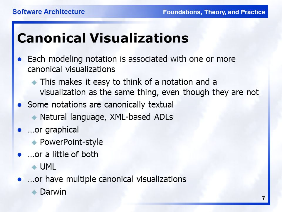 Foundations, Theory, and Practice Software Architecture 7 Canonical Visualizations Each modeling notation is associated with one or more canonical visualizations u This makes it easy to think of a notation and a visualization as the same thing, even though they are not Some notations are canonically textual u Natural language, XML-based ADLs …or graphical u PowerPoint-style …or a little of both u UML …or have multiple canonical visualizations u Darwin