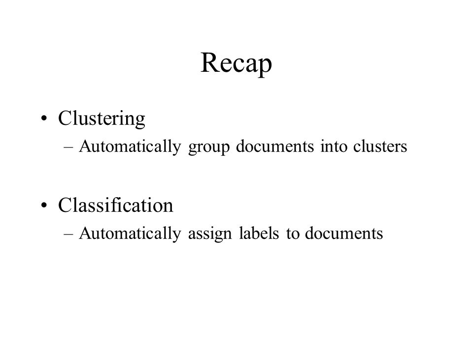 Recap Clustering –Automatically group documents into clusters Classification –Automatically assign labels to documents