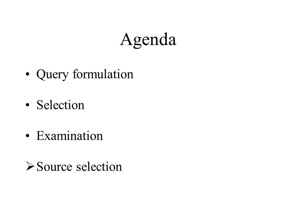 Agenda Query formulation Selection Examination  Source selection