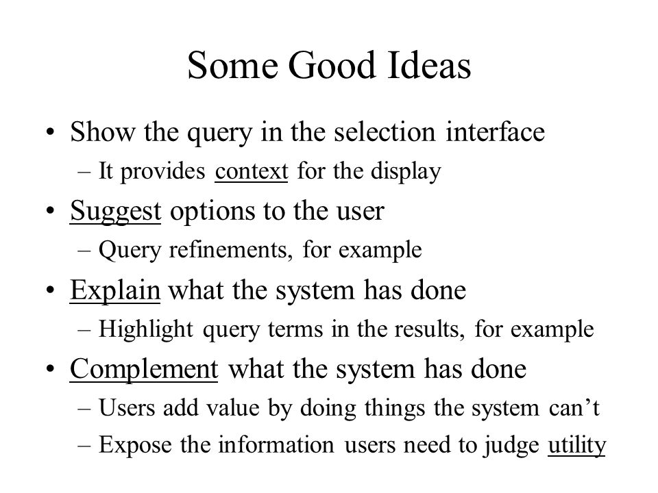 Some Good Ideas Show the query in the selection interface –It provides context for the display Suggest options to the user –Query refinements, for example Explain what the system has done –Highlight query terms in the results, for example Complement what the system has done –Users add value by doing things the system can't –Expose the information users need to judge utility