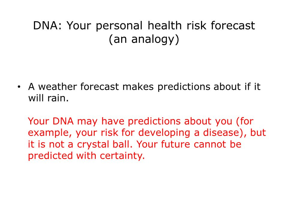 DNA: Your personal health risk forecast (an analogy) A weather forecast makes predictions about if it will rain.