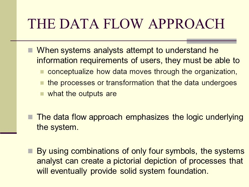 THE DATA FLOW APPROACH When systems analysts attempt to understand he information requirements of users, they must be able to conceptualize how data m