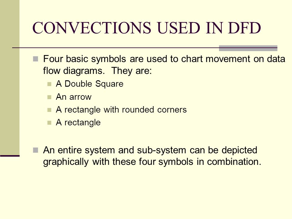 CONVECTIONS USED IN DFD Four basic symbols are used to chart movement on data flow diagrams. They are: A Double Square An arrow A rectangle with round