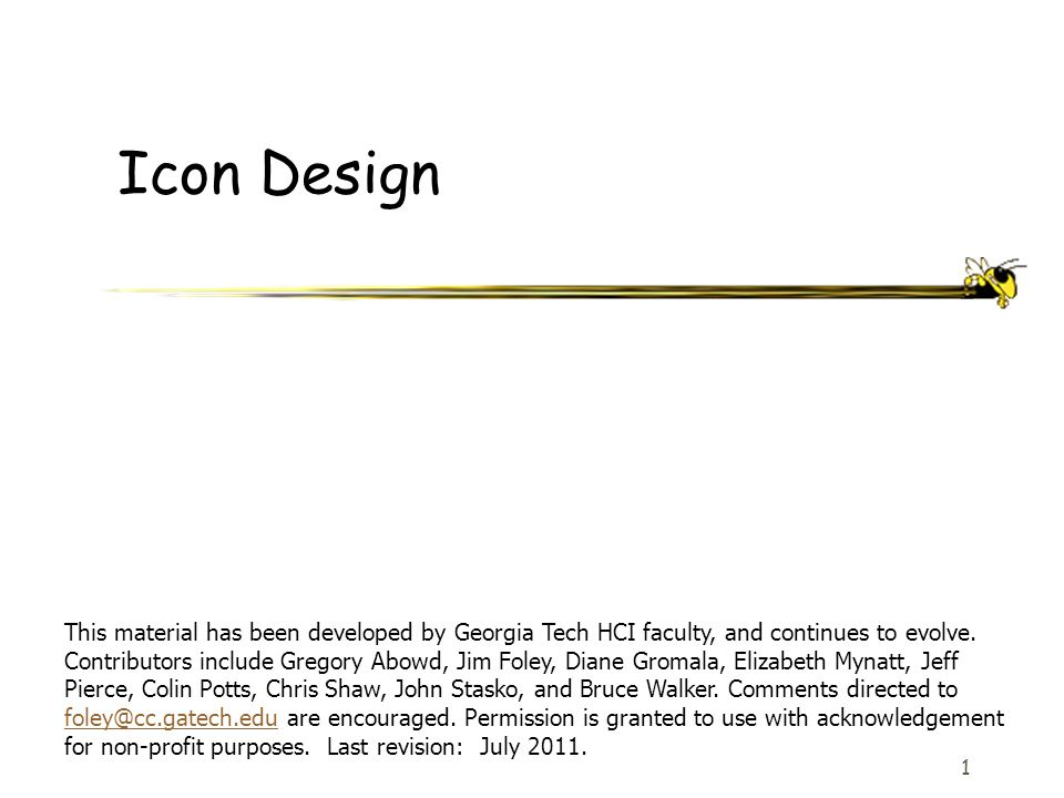 1 Icon Design This material has been developed by Georgia Tech HCI faculty, and continues to evolve. Contributors include Gregory Abowd, Jim Foley, Di
