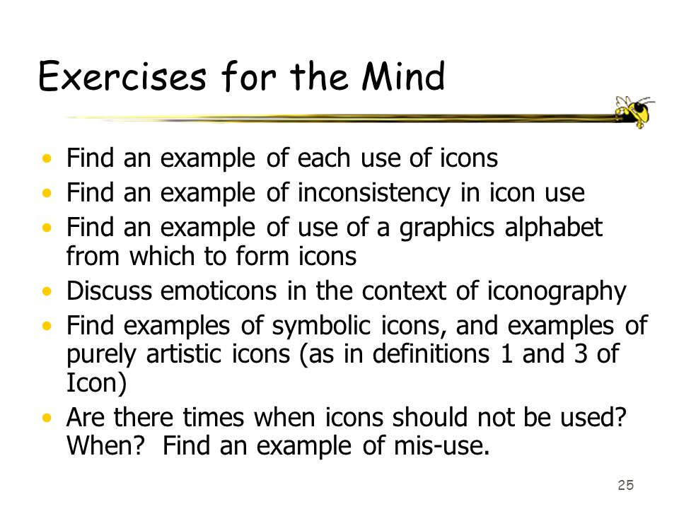 25 Exercises for the Mind Find an example of each use of icons Find an example of inconsistency in icon use Find an example of use of a graphics alpha