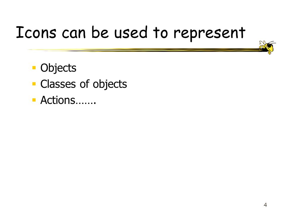 4 Icons can be used to represent  Objects  Classes of objects  Actions…….